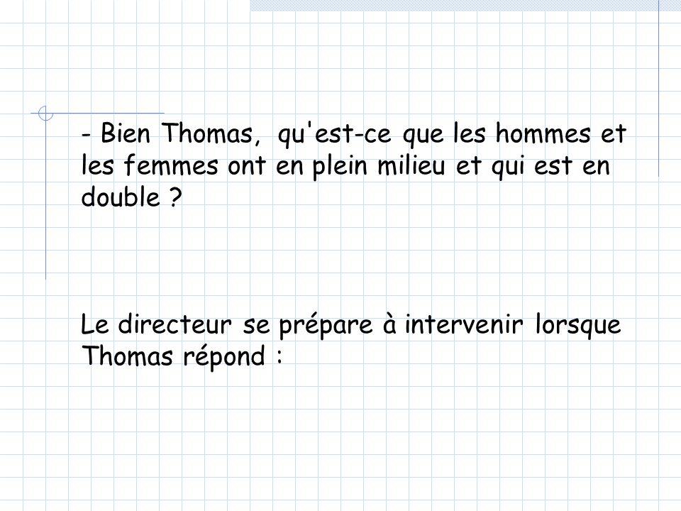 - Bien Thomas, qu est-ce que les hommes et les femmes ont en plein milieu et qui est en double .