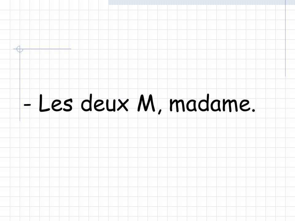 - Les deux M, madame.