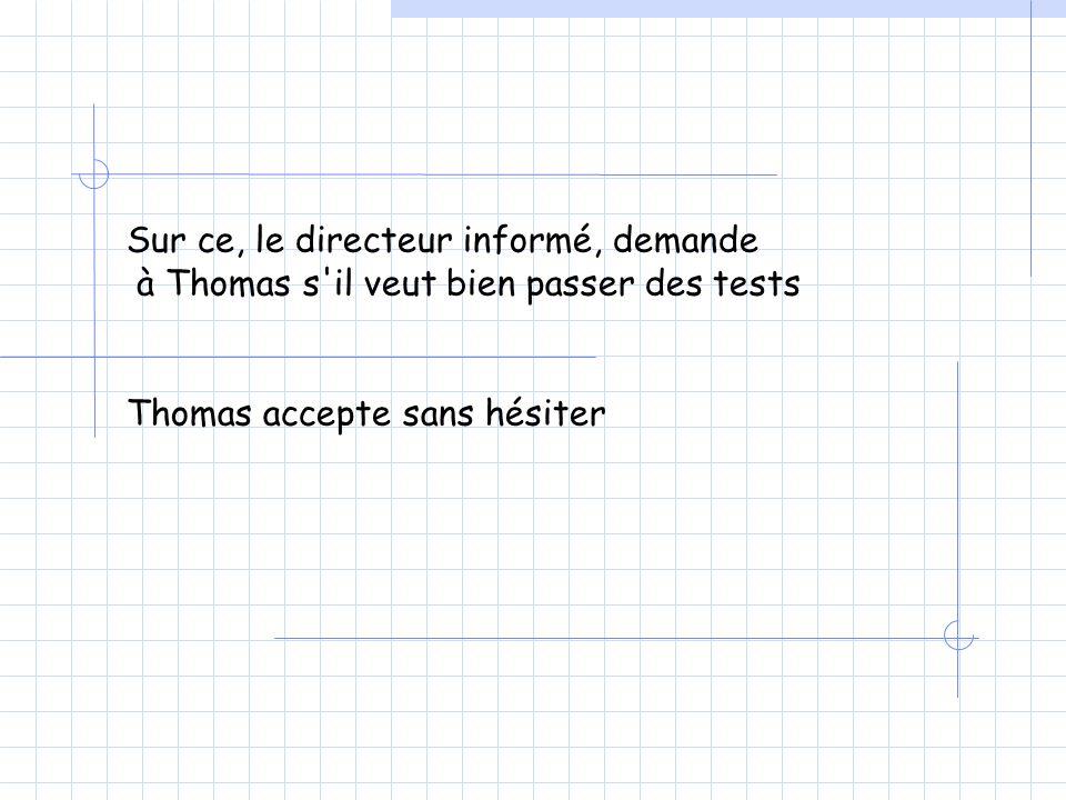 Sur ce, le directeur informé, demande à Thomas s il veut bien passer des tests Thomas accepte sans hésiter