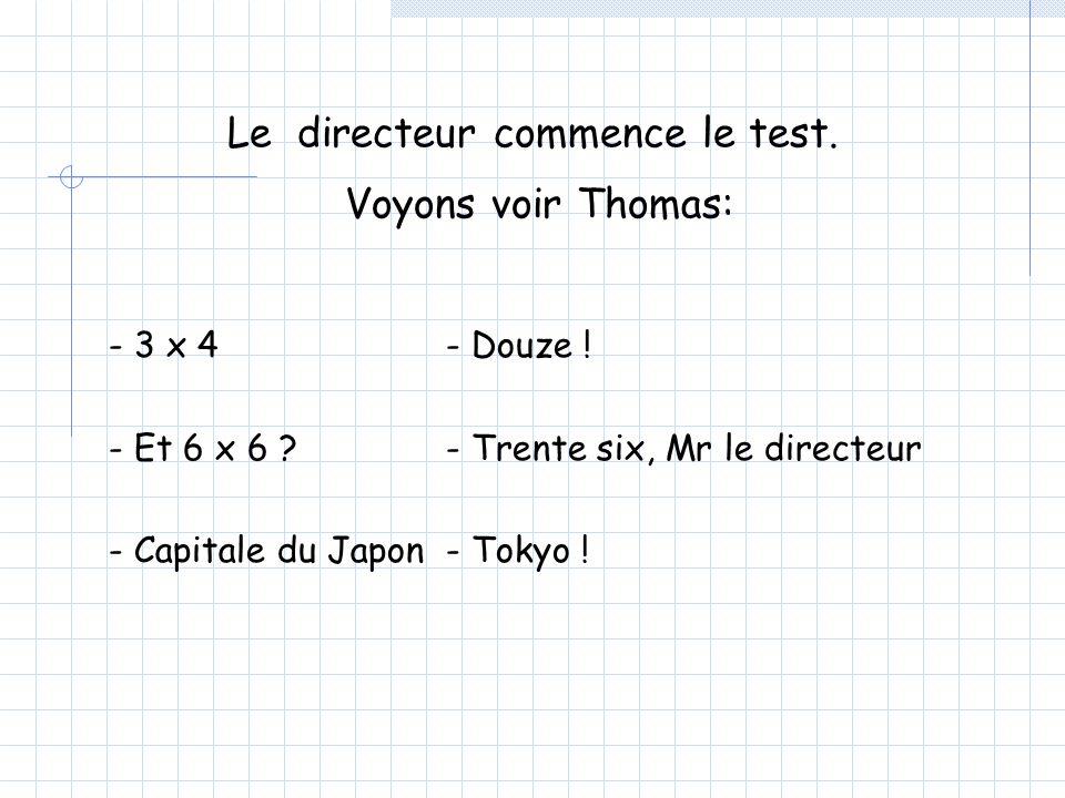 Le directeur commence le test. Voyons voir Thomas: - 3 x 4 - Et 6 x 6 .