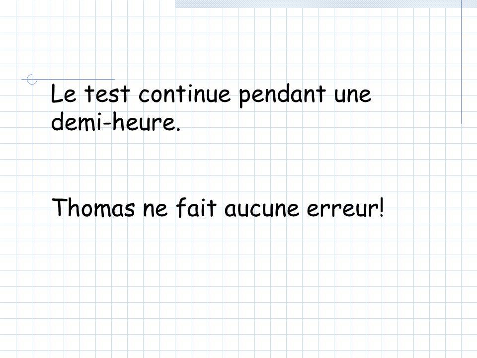Le test continue pendant une demi-heure. Thomas ne fait aucune erreur!