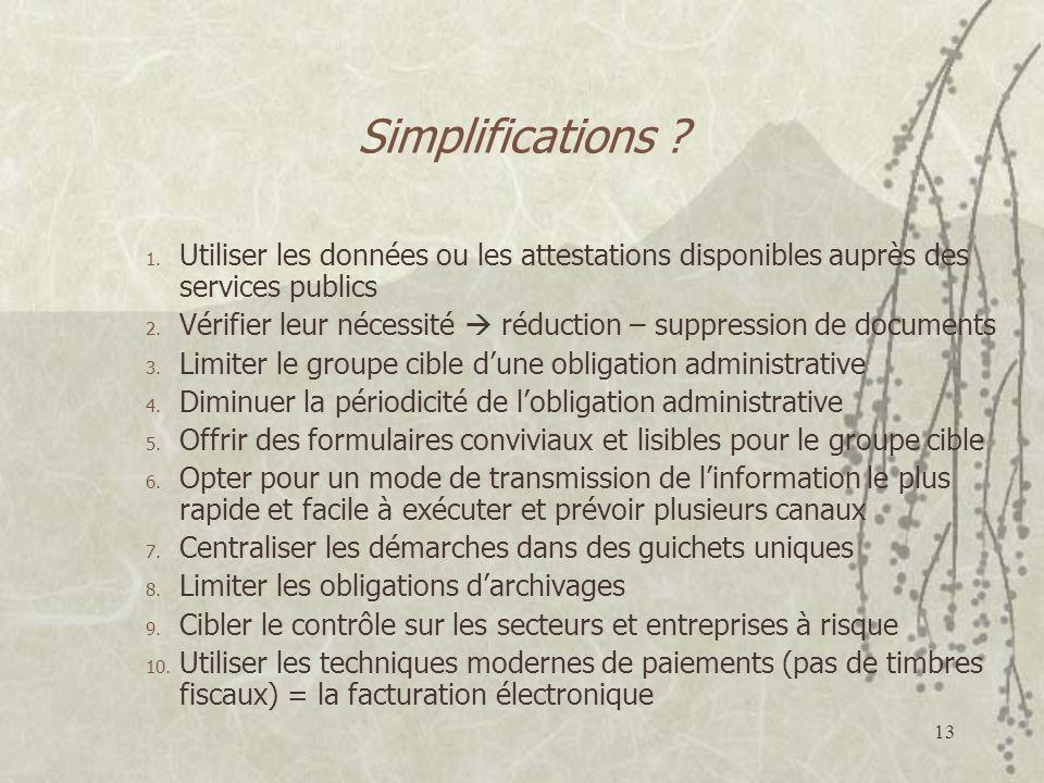 13 Simplifications ? 1. Utiliser les données ou les attestations disponibles auprès des services publics 2. Vérifier leur nécessité réduction – suppre