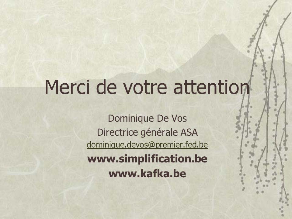 Merci de votre attention Dominique De Vos Directrice générale ASA dominique.devos@premier.fed.be www.simplification.be www.kafka.be