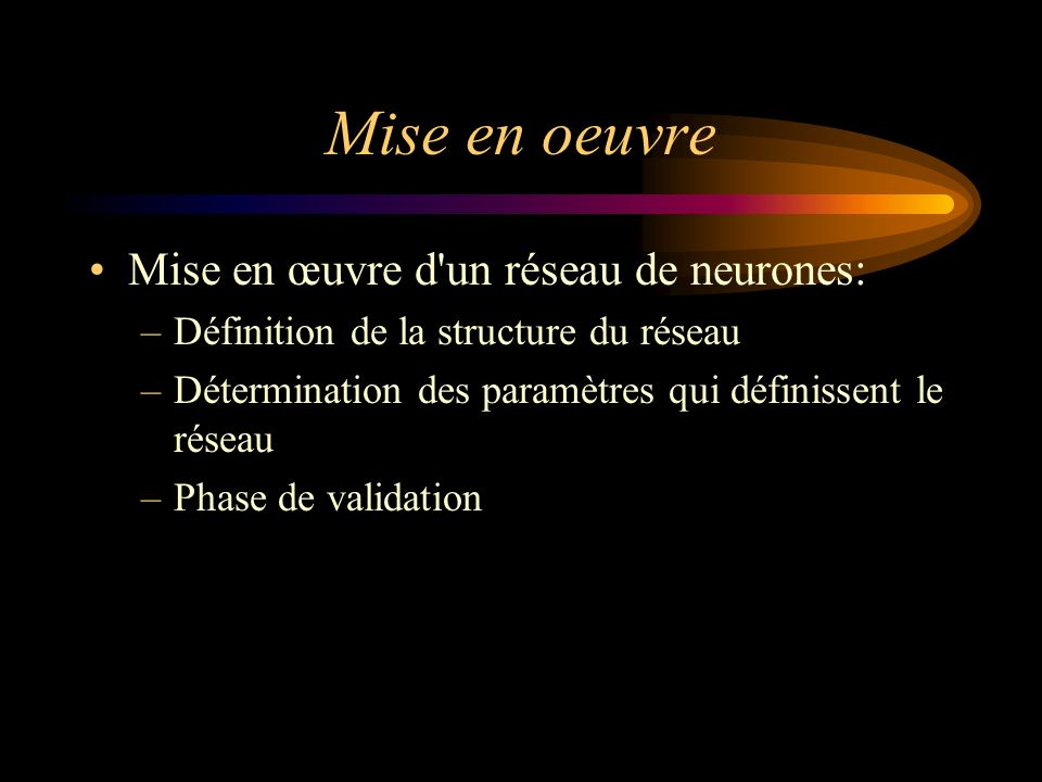 Mise en oeuvre Mise en œuvre d un réseau de neurones: –Définition de la structure du réseau –Détermination des paramètres qui définissent le réseau –Phase de validation