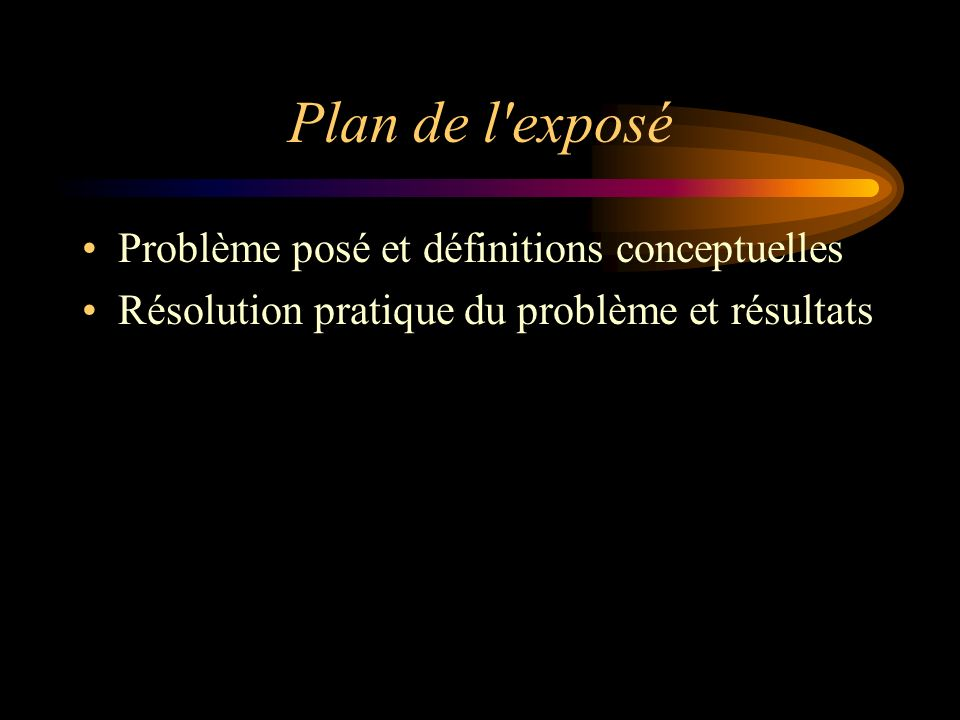 Plan de l'exposé Problème posé et définitions conceptuelles Résolution pratique du problème et résultats