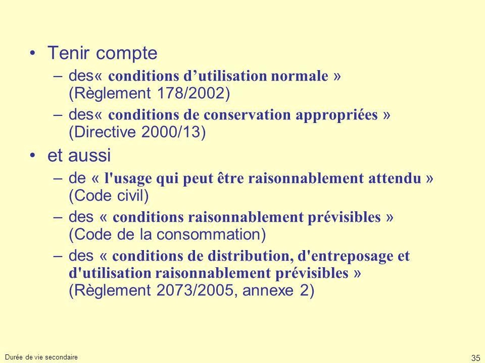 Durée de vie secondaire 35 Tenir compte –des« conditions dutilisation normale » (Règlement 178/2002) –des« conditions de conservation appropriées » (D