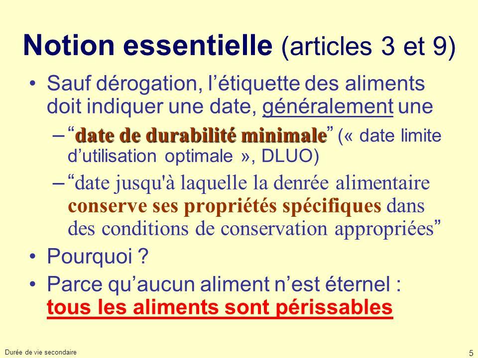 Durée de vie secondaire 5 Notion essentielle (articles 3 et 9) Sauf dérogation, létiquette des aliments doit indiquer une date, généralement une date