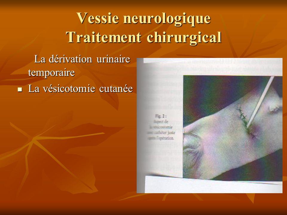 Vessie neurologique Traitement chirurgical La dérivation urinaire temporaire La dérivation urinaire temporaire La vésicotomie cutanée La vésicotomie c