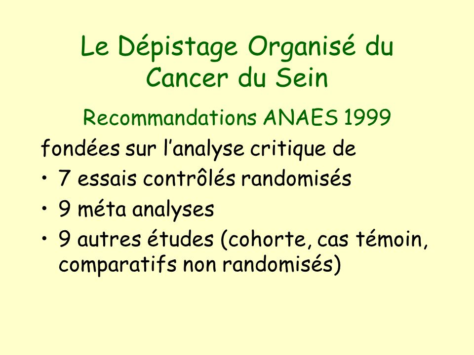 Le Dépistage Organisé du Cancer du Sein Recommandations ANAES 1999 fondées sur lanalyse critique de 7 essais contrôlés randomisés 9 méta analyses 9 autres études (cohorte, cas témoin, comparatifs non randomisés)