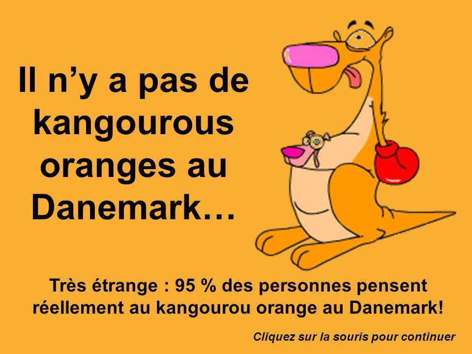 Il ny a pas de kangourous oranges au Danemark… Très étrange : 95 % des personnes pensent réellement au kangourou orange au Danemark! Cliquez sur la so