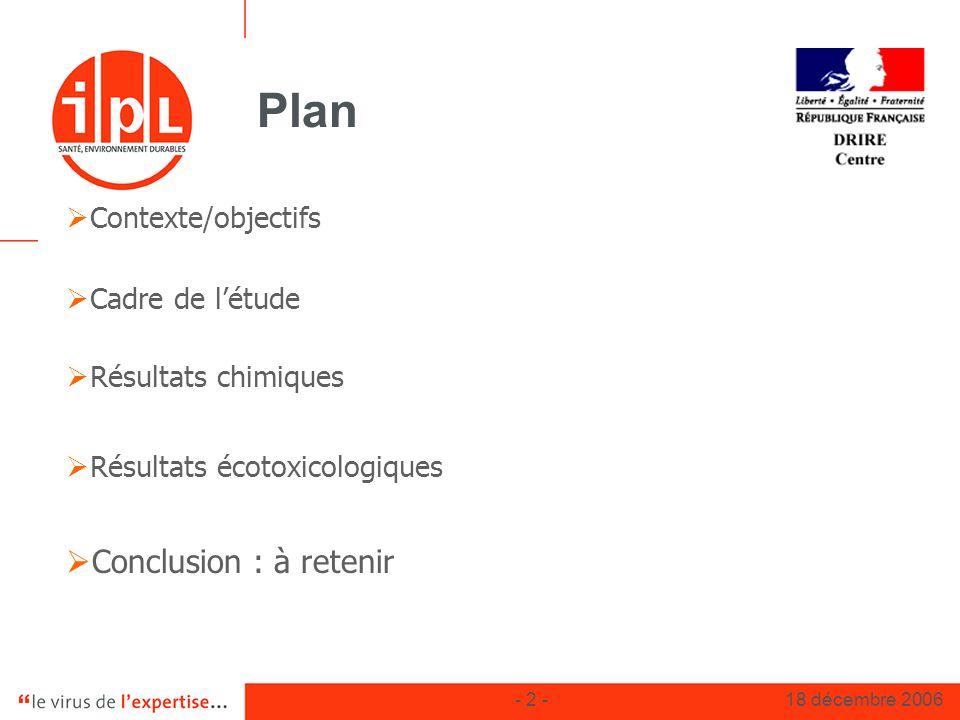 - 2 -18 décembre 2006 Plan Contexte/objectifs Cadre de létude Résultats chimiques Résultats écotoxicologiques Conclusion : à retenir