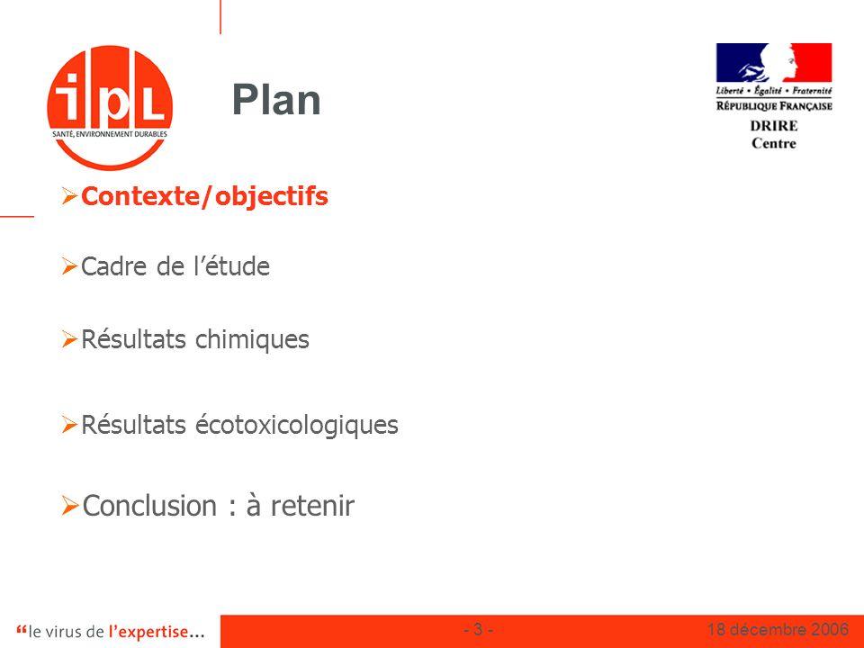 - 3 -18 décembre 2006 Plan Contexte/objectifs Cadre de létude Résultats chimiques Résultats écotoxicologiques Conclusion : à retenir