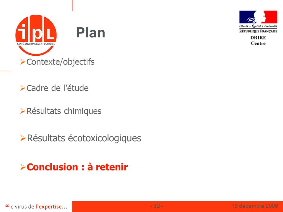 - 32 -18 décembre 2006 Plan Contexte/objectifs Cadre de létude Résultats chimiques Résultats écotoxicologiques Conclusion : à retenir