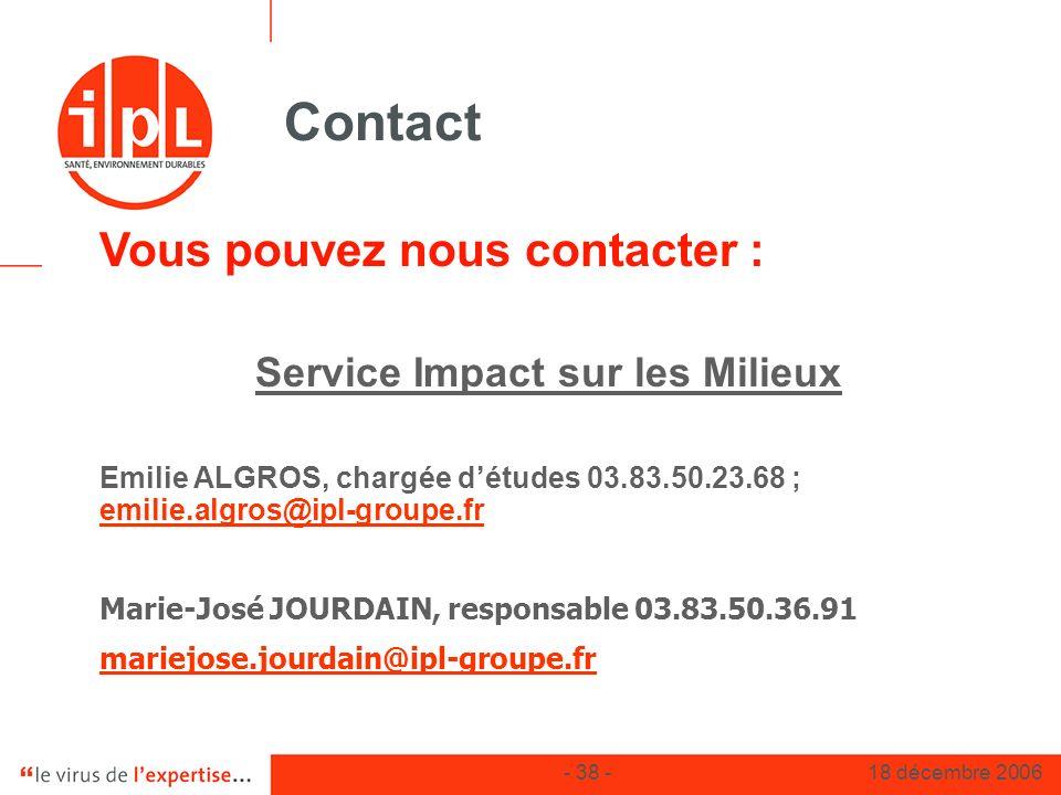 - 38 -18 décembre 2006 Contact Vous pouvez nous contacter : Service Impact sur les Milieux Emilie ALGROS, chargée détudes 03.83.50.23.68 ; emilie.algr