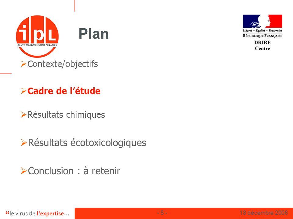 - 5 -18 décembre 2006 Plan Contexte/objectifs Cadre de létude Résultats chimiques Résultats écotoxicologiques Conclusion : à retenir