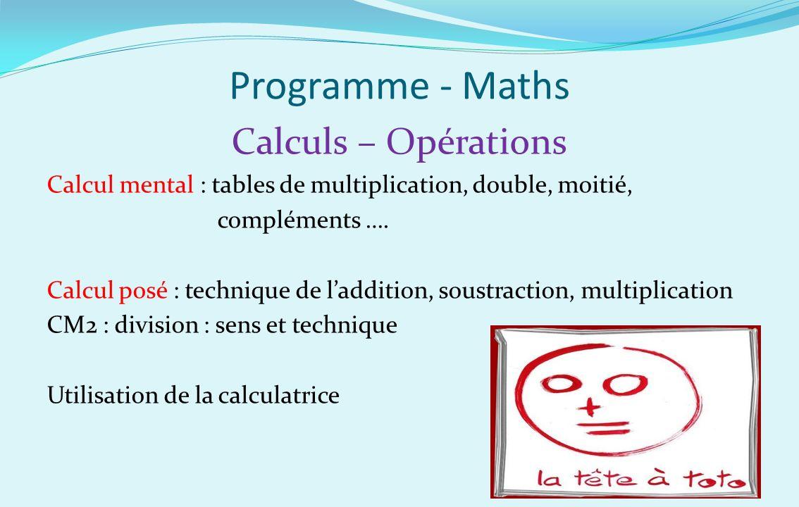 Programme - Maths Calculs – Opérations Calcul mental : tables de multiplication, double, moitié, compléments …. Calcul posé : technique de laddition,