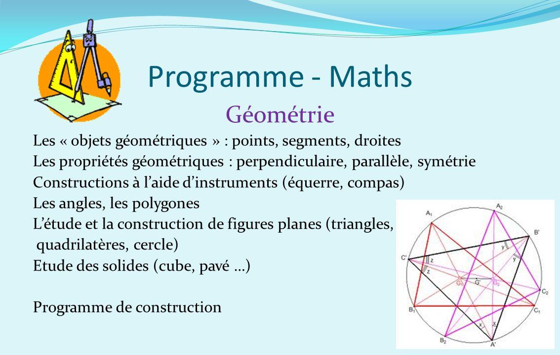 Programme - Maths Géométrie Les « objets géométriques » : points, segments, droites Les propriétés géométriques : perpendiculaire, parallèle, symétrie
