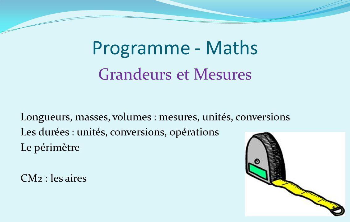 Programme - Maths Grandeurs et Mesures Longueurs, masses, volumes : mesures, unités, conversions Les durées : unités, conversions, opérations Le périm