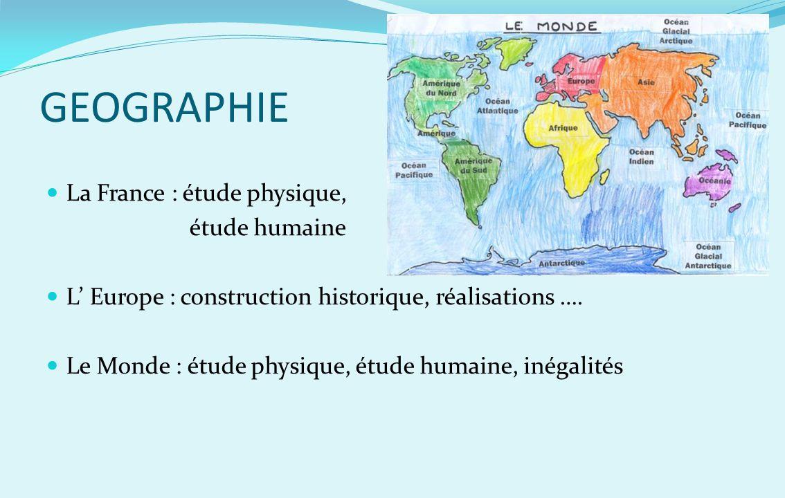 GEOGRAPHIE La France : étude physique, étude humaine L Europe : construction historique, réalisations …. Le Monde : étude physique, étude humaine, iné