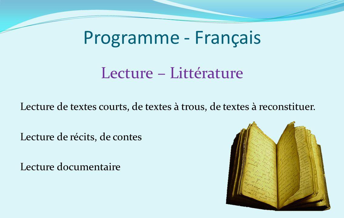 Programme - Français Lecture – Littérature Lecture de textes courts, de textes à trous, de textes à reconstituer. Lecture de récits, de contes Lecture