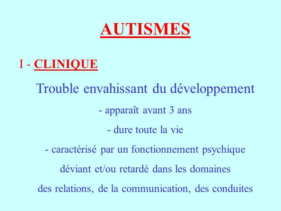 AUTISMES I - CLINIQUE Trouble envahissant du développement - apparaît avant 3 ans - dure toute la vie - caractérisé par un fonctionnement psychique dé
