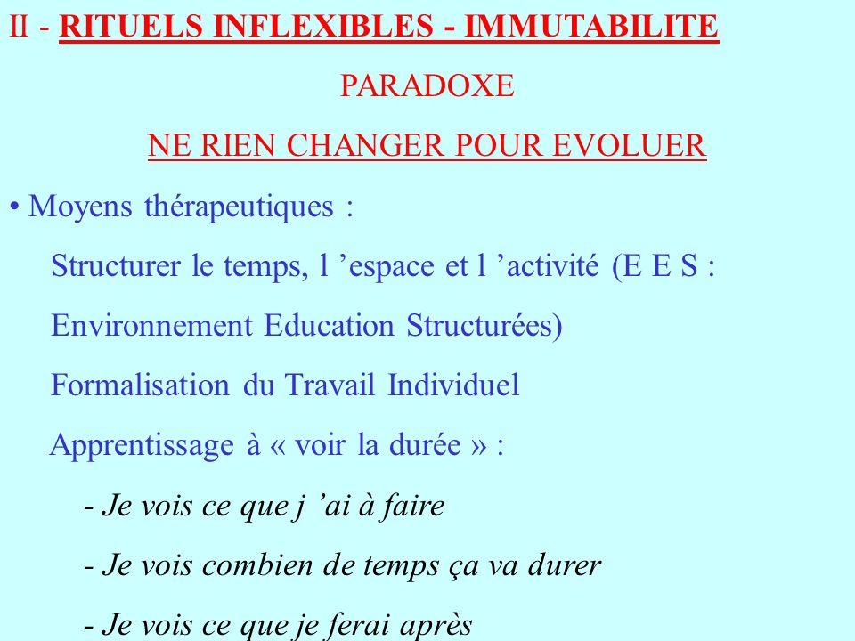 II - RITUELS INFLEXIBLES - IMMUTABILITE PARADOXE NE RIEN CHANGER POUR EVOLUER Moyens thérapeutiques : Structurer le temps, l espace et l activité (E E