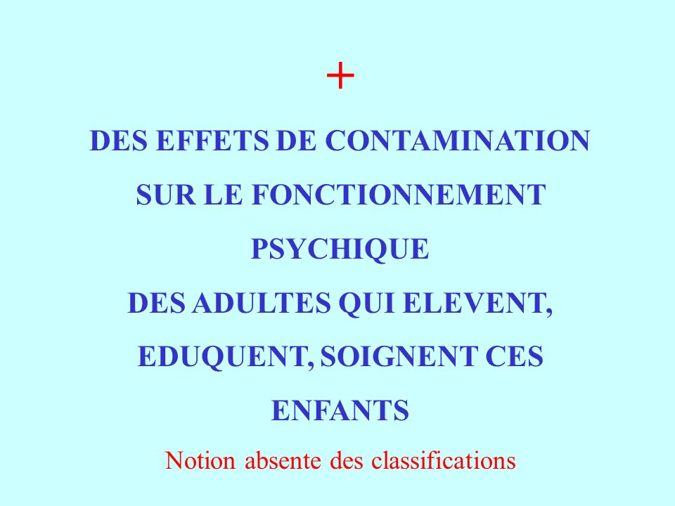+ DES EFFETS DE CONTAMINATION SUR LE FONCTIONNEMENT PSYCHIQUE DES ADULTES QUI ELEVENT, EDUQUENT, SOIGNENT CES ENFANTS Notion absente des classificatio