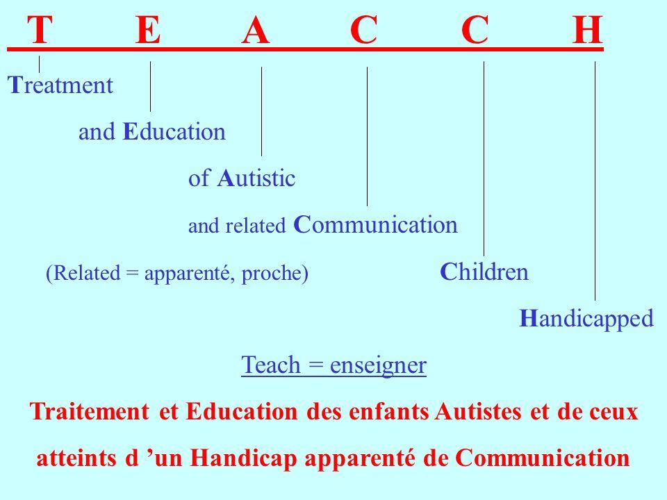 T E A C C H Treatment and Education of Autistic and related Communication (Related = apparenté, proche) Children Handicapped Teach = enseigner Traitement et Education des enfants Autistes et de ceux atteints d un Handicap apparenté de Communication