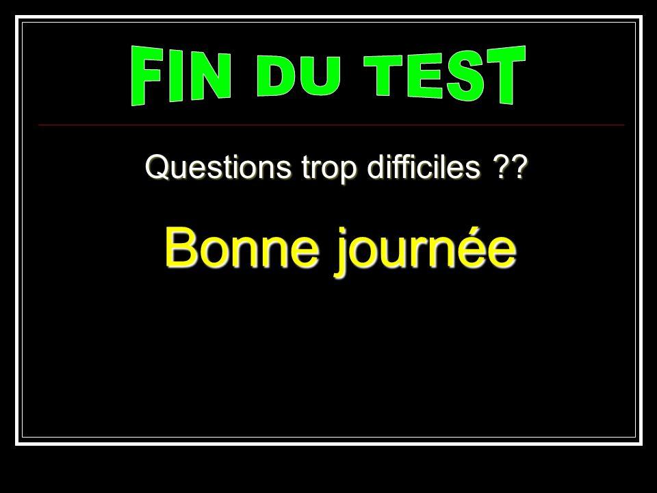 Questions trop difficiles ?? Bonne journée