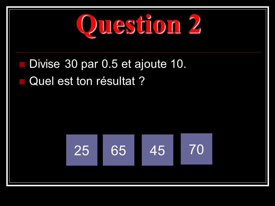 Question 2 Divise 30 par 0.5 et ajoute 10. Quel est ton résultat ? 256545 70