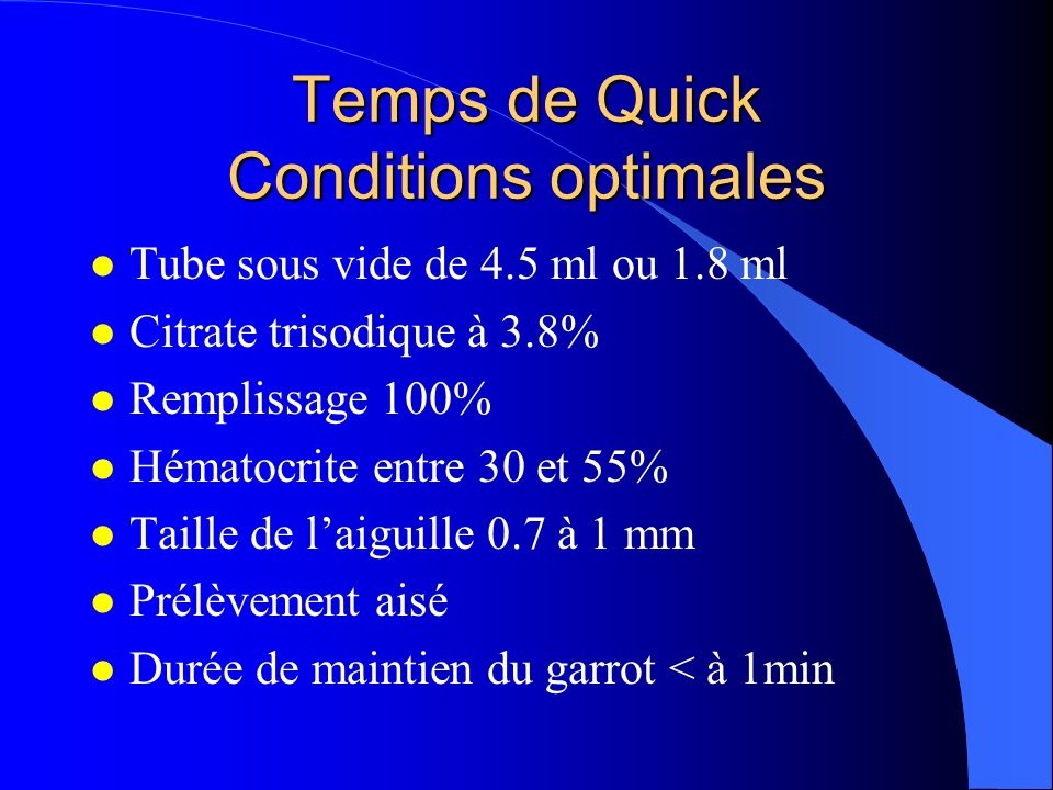 Temps de Quick Conditions optimales l Tube sous vide de 4.5 ml ou 1.8 ml l Citrate trisodique à 3.8% l Remplissage 100% l Hématocrite entre 30 et 55% l Taille de laiguille 0.7 à 1 mm l Prélèvement aisé l Durée de maintien du garrot < à 1min