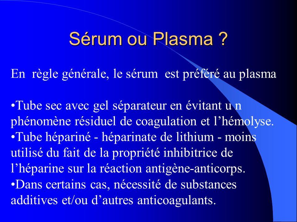Sérum ou Plasma ? En règle générale, le sérum est préféré au plasma Tube sec avec gel séparateur en évitant u n phénomène résiduel de coagulation et l