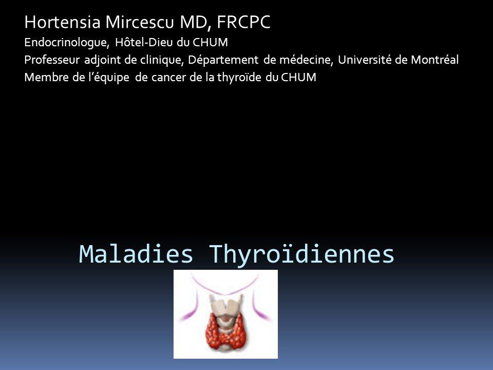 Maladies Thyroïdiennes Hortensia Mircescu MD, FRCPC Endocrinologue, Hôtel-Dieu du CHUM Professeur adjoint de clinique, Département de médecine, Université de Montréal Membre de léquipe de cancer de la thyroïde du CHUM