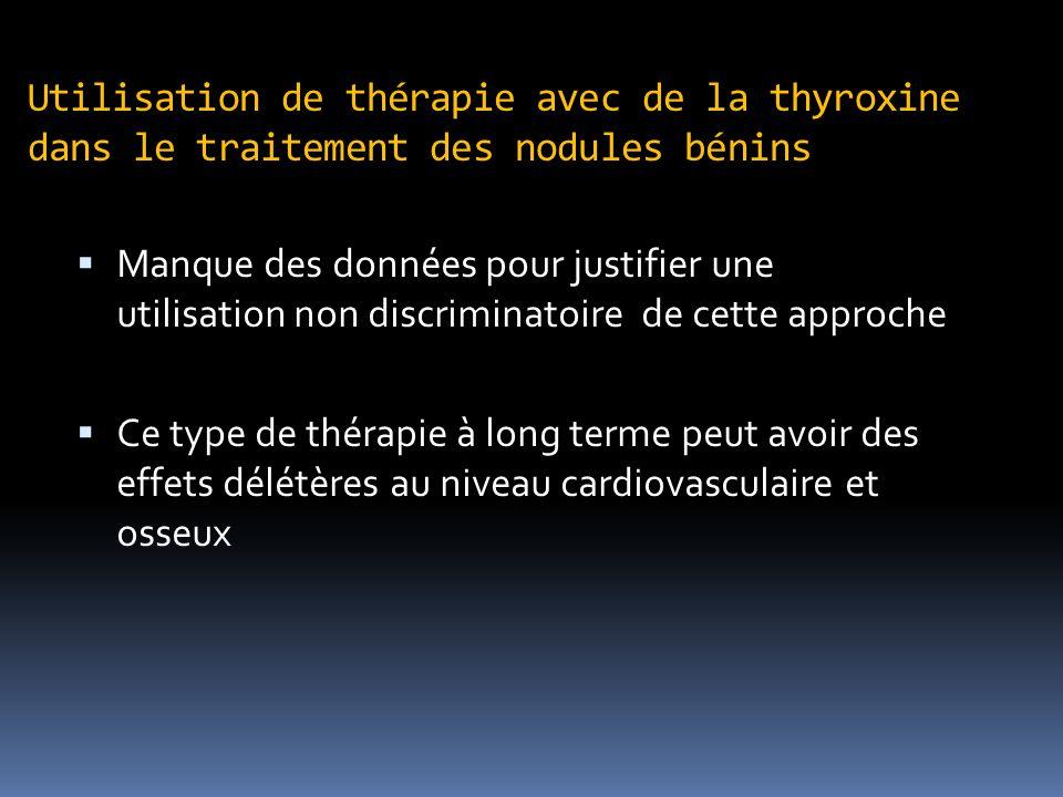 Utilisation de thérapie avec de la thyroxine dans le traitement des nodules bénins Manque des données pour justifier une utilisation non discriminatoire de cette approche Ce type de thérapie à long terme peut avoir des effets délétères au niveau cardiovasculaire et osseux
