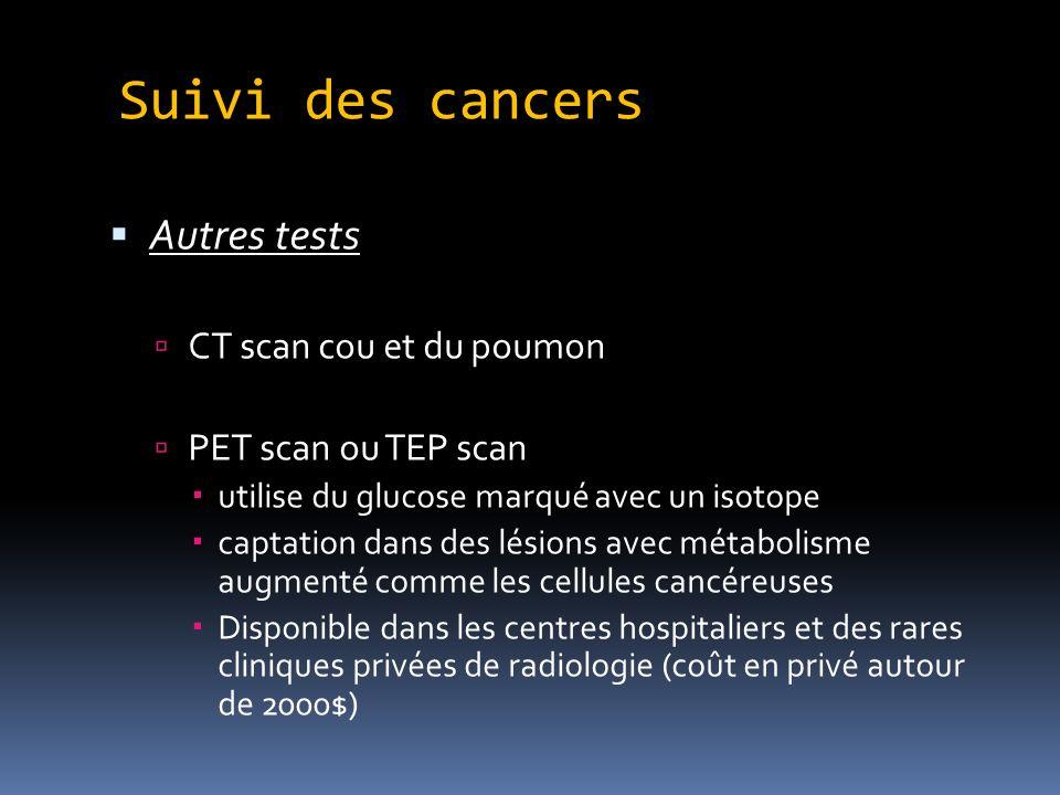 Suivi des cancers Autres tests CT scan cou et du poumon PET scan ou TEP scan utilise du glucose marqué avec un isotope captation dans des lésions avec métabolisme augmenté comme les cellules cancéreuses Disponible dans les centres hospitaliers et des rares cliniques privées de radiologie (coût en privé autour de 2000$)