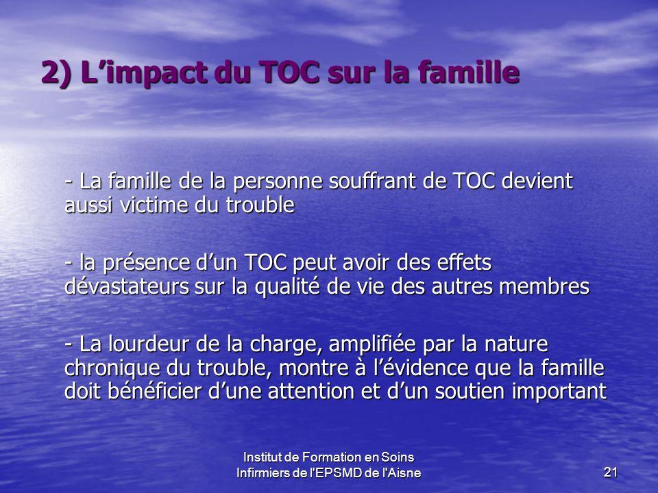 Institut de Formation en Soins Infirmiers de l'EPSMD de l'Aisne21 2) Limpact du TOC sur la famille - La famille de la personne souffrant de TOC devien