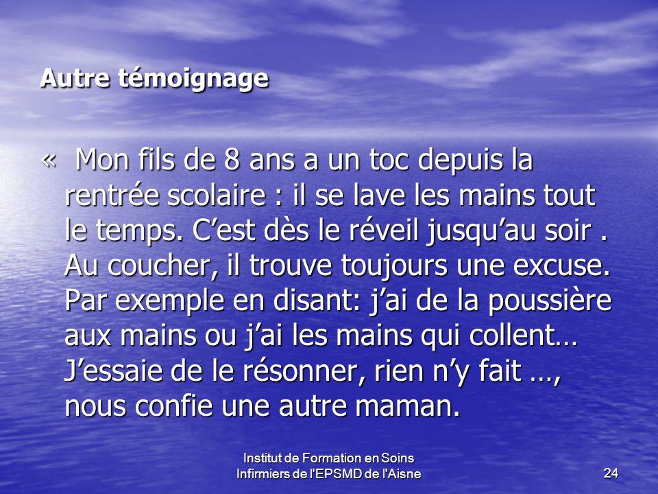 Institut de Formation en Soins Infirmiers de l'EPSMD de l'Aisne24 Autre témoignage « Mon fils de 8 ans a un toc depuis la rentrée scolaire : il se lav
