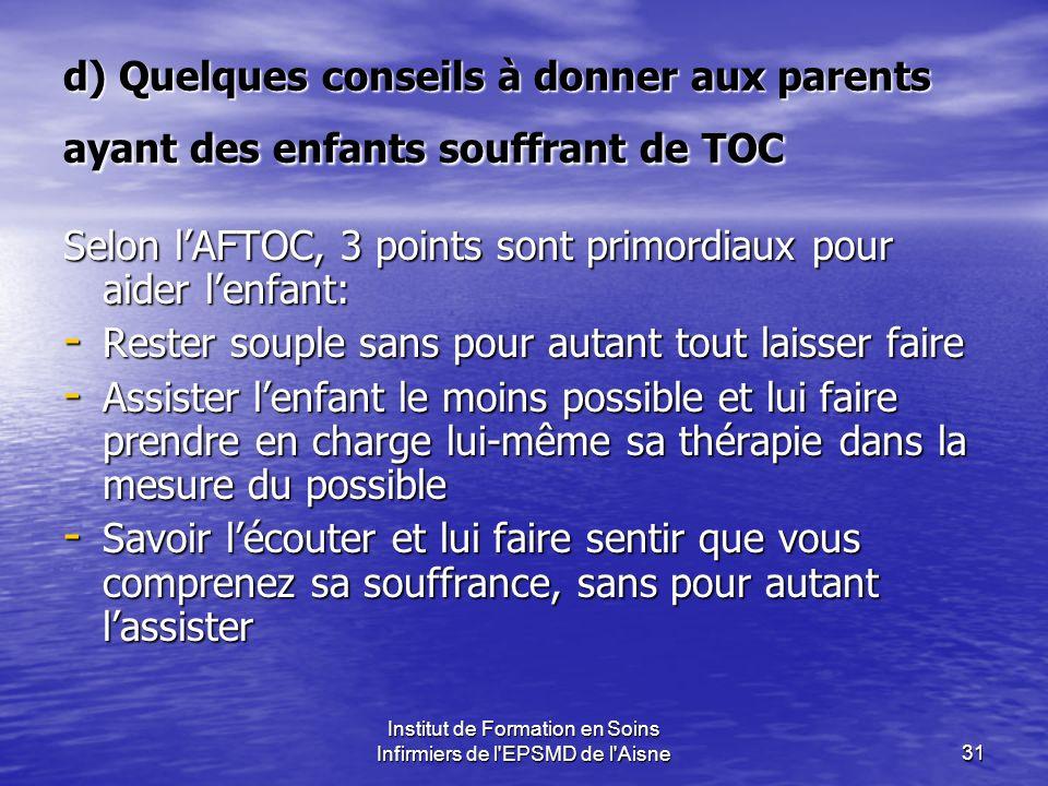 Institut de Formation en Soins Infirmiers de l'EPSMD de l'Aisne31 d) Quelques conseils à donner aux parents ayant des enfants souffrant de TOC Selon l