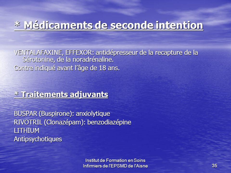Institut de Formation en Soins Infirmiers de l EPSMD de l Aisne35 * Médicaments de seconde intention VENTALAFAXINE, EFFEXOR: antidépresseur de la recapture de la Sérotonine, de la noradrénaline.