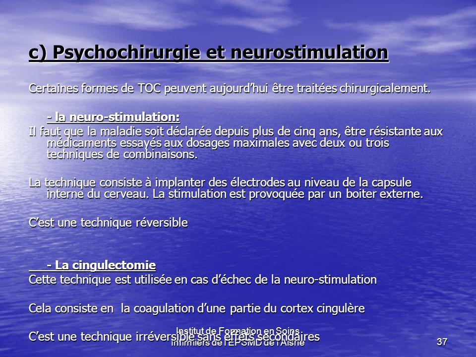 Institut de Formation en Soins Infirmiers de l'EPSMD de l'Aisne37 c) Psychochirurgie et neurostimulation Certaines formes de TOC peuvent aujourdhui êt