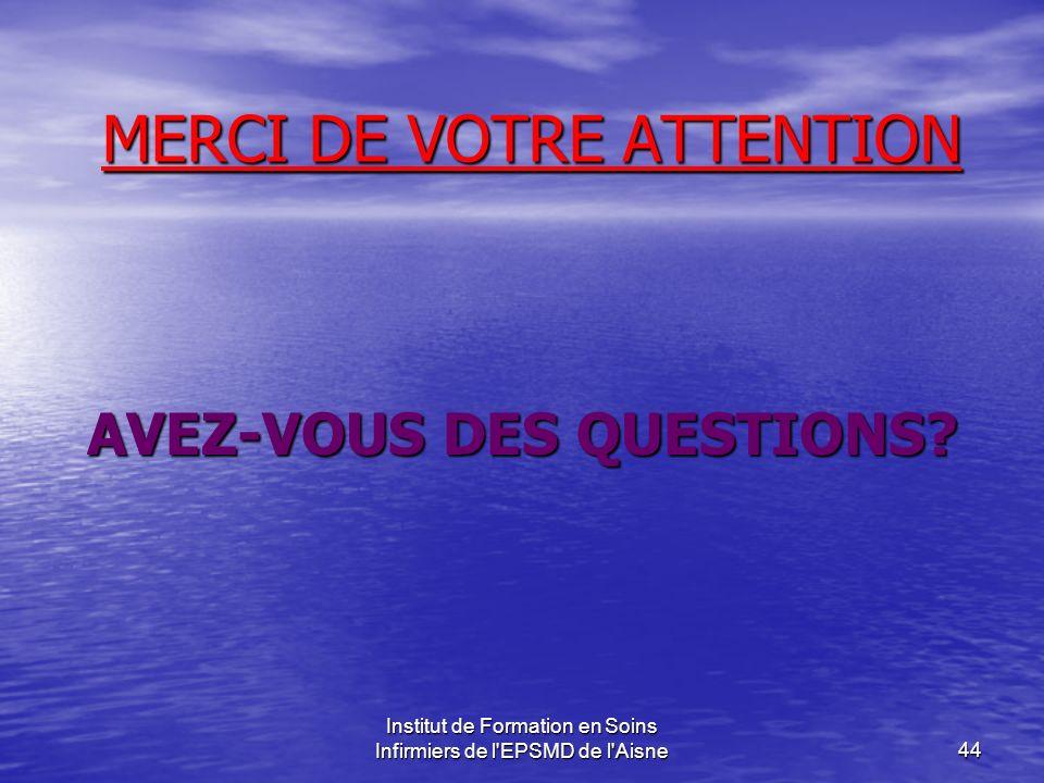 Institut de Formation en Soins Infirmiers de l'EPSMD de l'Aisne44 MERCI DE VOTRE ATTENTION AVEZ-VOUS DES QUESTIONS?