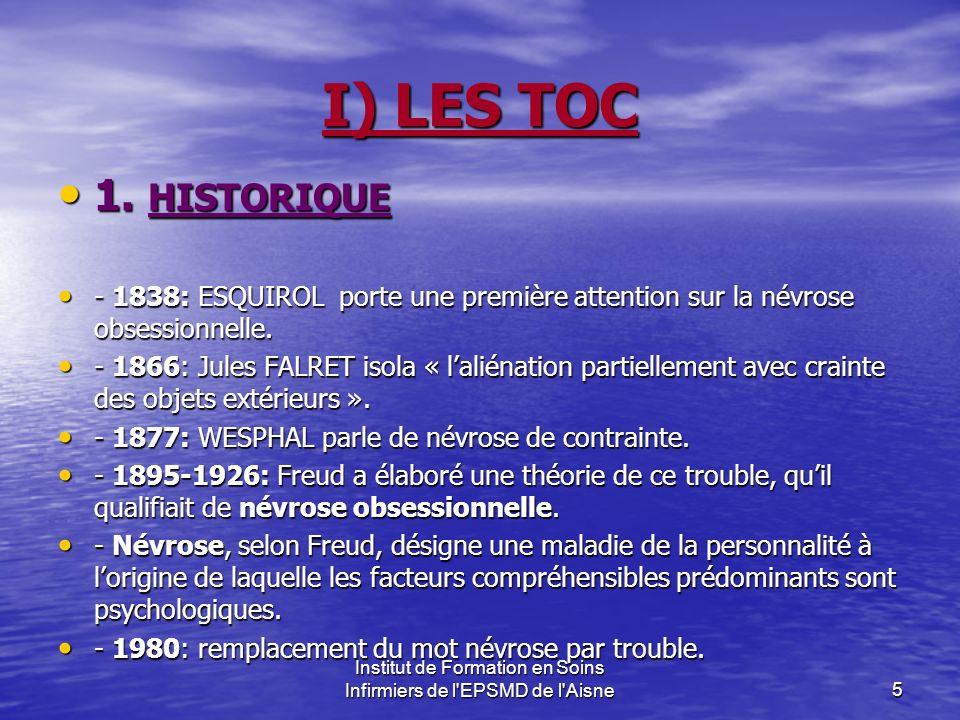 Institut de Formation en Soins Infirmiers de l'EPSMD de l'Aisne5 I) LES TOC 1. HISTORIQUE 1. HISTORIQUE - 1838: ESQUIROL porte une première attention