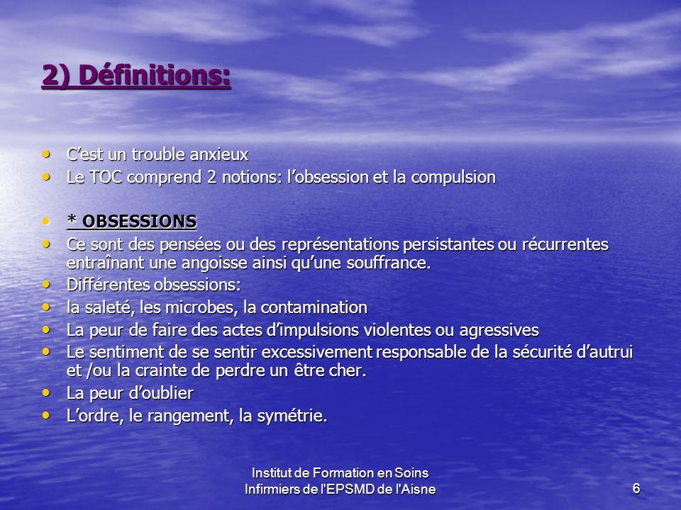 Institut de Formation en Soins Infirmiers de l'EPSMD de l'Aisne6 2) Définitions: Cest un trouble anxieux Cest un trouble anxieux Le TOC comprend 2 not