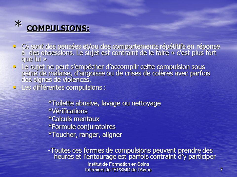 Institut de Formation en Soins Infirmiers de l'EPSMD de l'Aisne7 * COMPULSIONS: Ce sont des pensées et/ou des comportements répétitifs en réponse à de