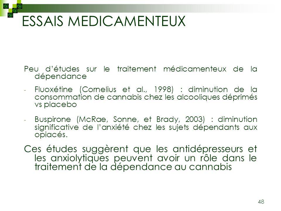 48 ESSAIS MEDICAMENTEUX Peu détudes sur le traitement médicamenteux de la dépendance - Fluoxétine (Cornelius et al., 1998) : diminution de la consomma
