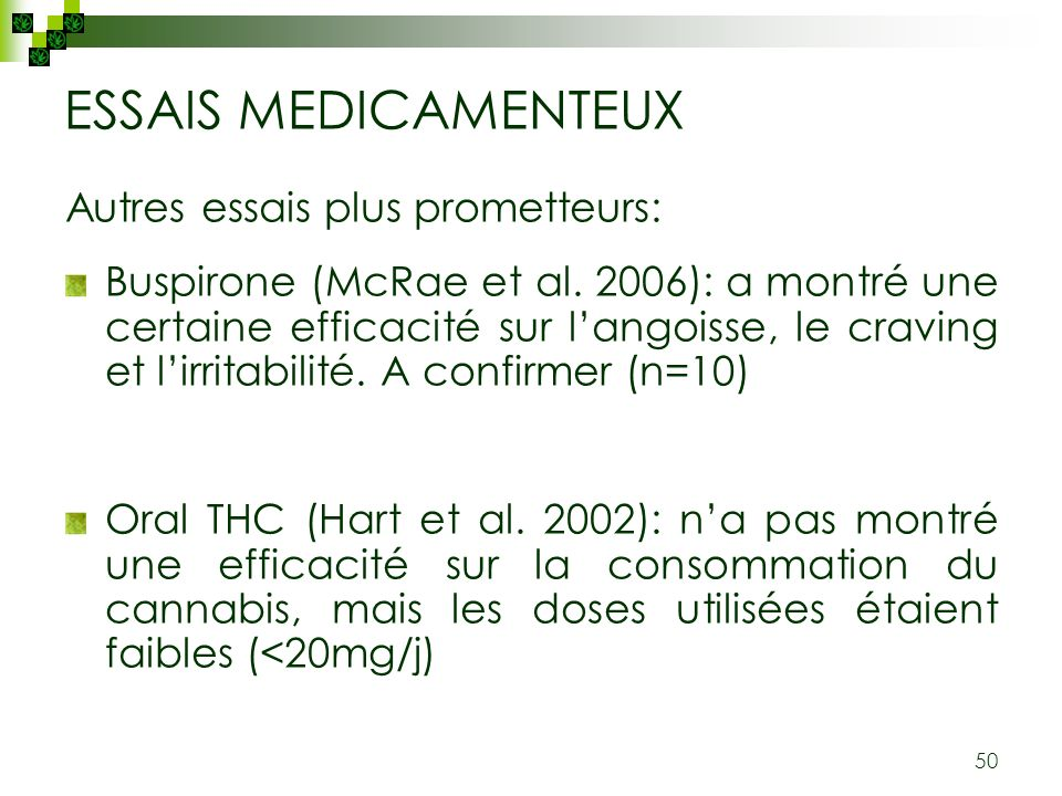 50 ESSAIS MEDICAMENTEUX Autres essais plus prometteurs: Buspirone (McRae et al. 2006): a montré une certaine efficacité sur langoisse, le craving et l