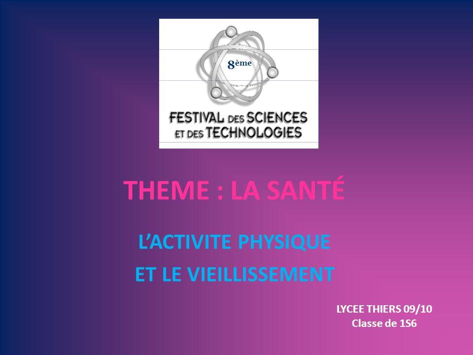 LACTIVITE PHYSIQUE ET LE VIEILLISSEMENT THEME : LA SANTÉ 8 ème LYCEE THIERS 09/10 Classe de 1S6