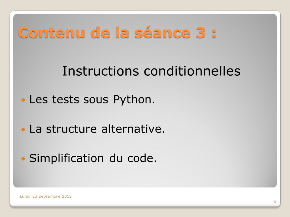 Contenu de la séance 3 : 2 Lundi 23 septembre 2013 Instructions conditionnelles Les tests sous Python. La structure alternative. Simplification du cod