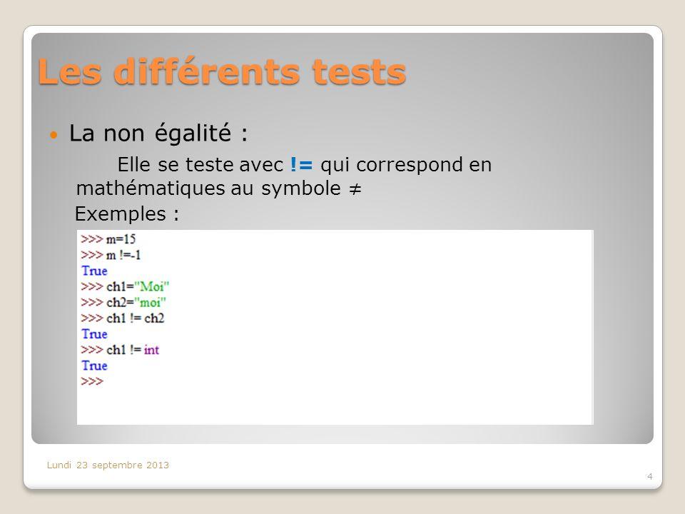 Les différents tests La non égalité : Elle se teste avec != qui correspond en mathématiques au symbole Exemples : Lundi 23 septembre 2013 4