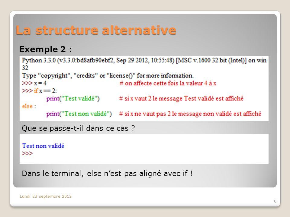 La structure alternative Exemple 2 : Lundi 23 septembre 2013 8 Que se passe-t-il dans ce cas ? Dans le terminal, else nest pas aligné avec if !